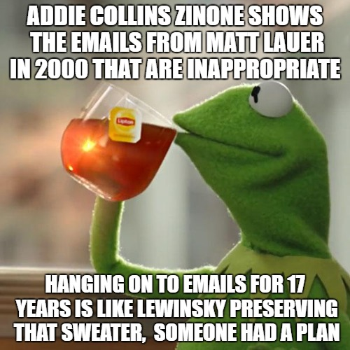 What? | ADDIE COLLINS ZINONE SHOWS THE EMAILS FROM MATT LAUER IN 2000 THAT ARE INAPPROPRIATE HANGING ON TO EMAILS FOR 17 YEARS IS LIKE LEWINSKY PRES | image tagged in memes,but thats none of my business,kermit the frog | made w/ Imgflip meme maker