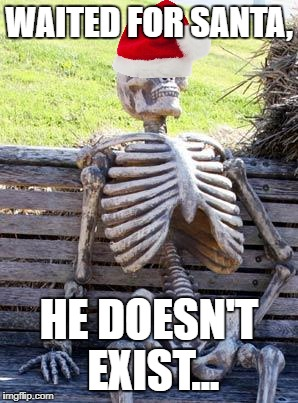 Waiting for Saint Nicholas... | WAITED FOR SANTA, HE DOESN'T EXIST... | image tagged in memes,waiting skeleton,santa | made w/ Imgflip meme maker