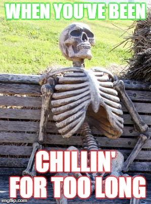 Waiting Skeleton Meme | WHEN YOU'VE BEEN CHILLIN' FOR TOO LONG | image tagged in memes,waiting skeleton | made w/ Imgflip meme maker