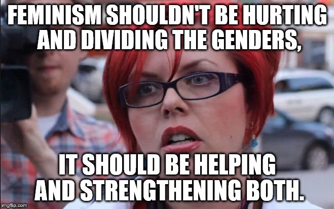 FEMINISM SHOULDN'T BE HURTING AND DIVIDING THE GENDERS, IT SHOULD BE HELPING AND STRENGTHENING BOTH. | image tagged in red head feminist | made w/ Imgflip meme maker