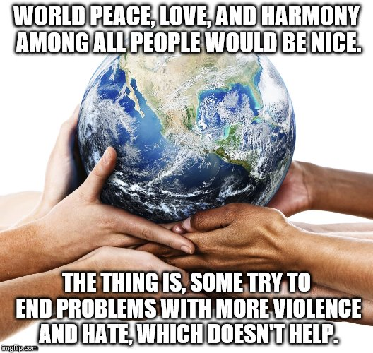 Efforts for harmony need improvement. | WORLD PEACE, LOVE, AND HARMONY AMONG ALL PEOPLE WOULD BE NICE. THE THING IS, SOME TRY TO END PROBLEMS WITH MORE VIOLENCE AND HATE, WHICH DOE | image tagged in earth,world peace,love | made w/ Imgflip meme maker