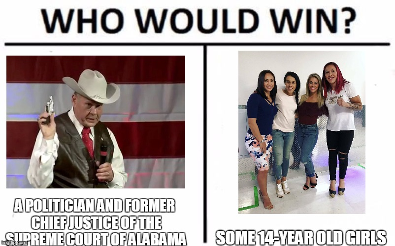 Who Would Win? Meme | SOME 14-YEAR OLD GIRLS A POLITICIAN AND FORMER CHIEF JUSTICE OF THE SUPREME COURT OF ALABAMA | image tagged in who would win | made w/ Imgflip meme maker