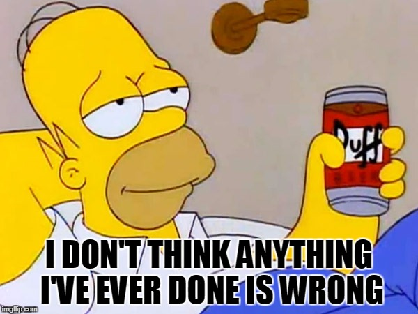 Homer Simpson | I DON'T THINK ANYTHING I'VE EVER DONE IS WRONG | image tagged in homer simpson | made w/ Imgflip meme maker