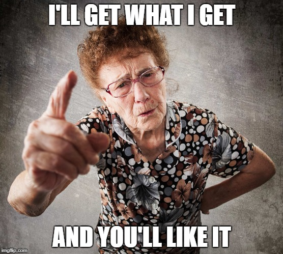Old Lady | I'LL GET WHAT I GET AND YOU'LL LIKE IT | image tagged in old lady | made w/ Imgflip meme maker