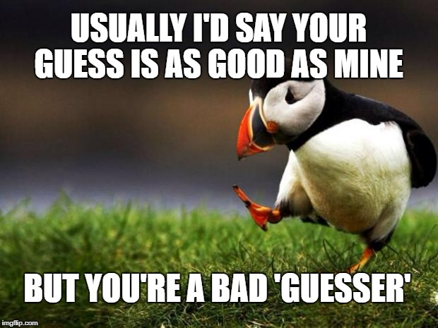 Unpopular Opinion Puffin Meme | USUALLY I'D SAY YOUR GUESS IS AS GOOD AS MINE BUT YOU'RE A BAD 'GUESSER' | image tagged in memes,unpopular opinion puffin | made w/ Imgflip meme maker