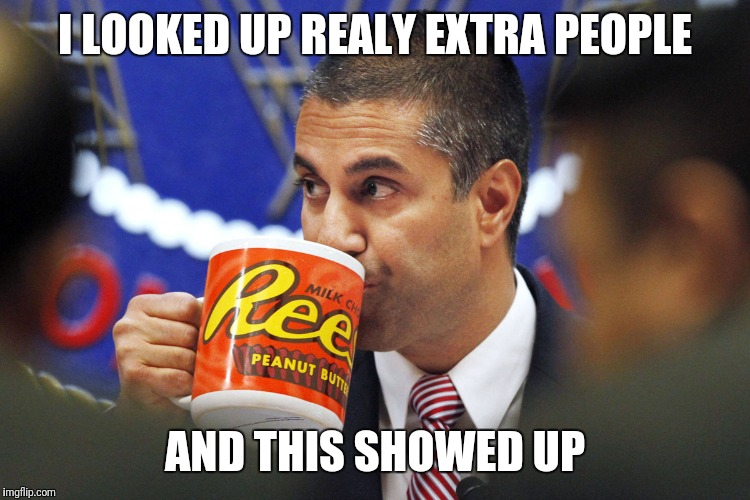 I LOOKED UP REALY EXTRA PEOPLE AND THIS SHOWED UP | image tagged in ajit pai | made w/ Imgflip meme maker