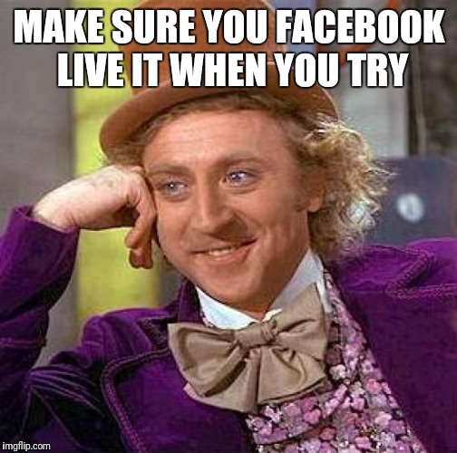 Creepy Condescending Wonka Meme | MAKE SURE YOU FACEBOOK LIVE IT WHEN YOU TRY | image tagged in memes,creepy condescending wonka | made w/ Imgflip meme maker