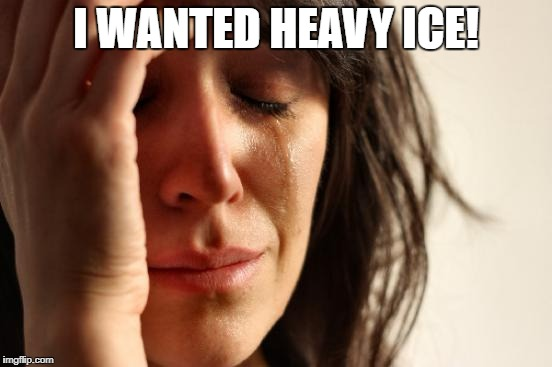 First World Problems Meme | I WANTED HEAVY ICE! | image tagged in memes,first world problems | made w/ Imgflip meme maker