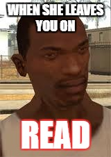 Good Guy GTA SA | WHEN SHE LEAVES YOU ON READ | image tagged in good guy gta sa | made w/ Imgflip meme maker