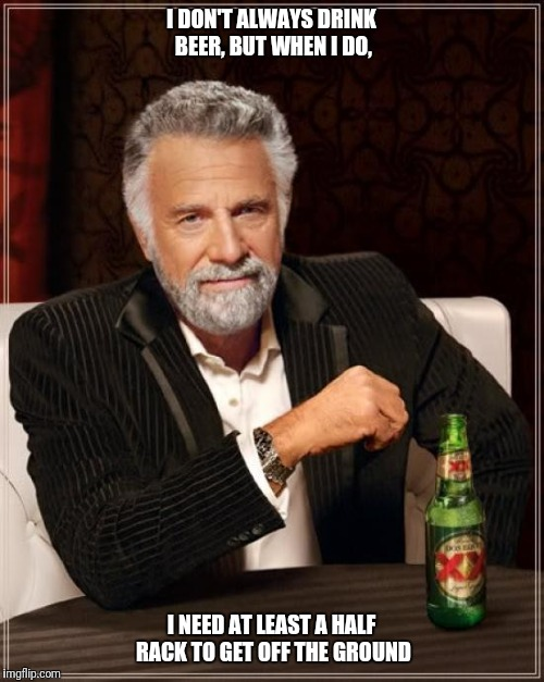 The Most Interesting Man In The World Meme | I DON'T ALWAYS DRINK BEER, BUT WHEN I DO, I NEED AT LEAST A HALF RACK TO GET OFF THE GROUND | image tagged in memes,the most interesting man in the world | made w/ Imgflip meme maker