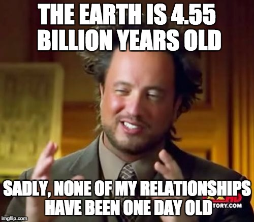 Ancient Aliens Meme | THE EARTH IS 4.55 BILLION YEARS OLD SADLY, NONE OF MY RELATIONSHIPS HAVE BEEN ONE DAY OLD | image tagged in memes,ancient aliens | made w/ Imgflip meme maker