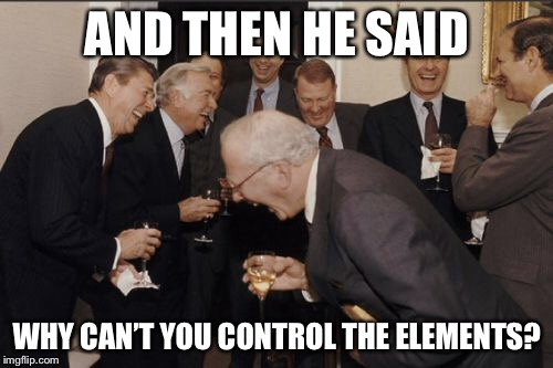 Laughing Men In Suits Meme | AND THEN HE SAID WHY CAN'T YOU CONTROL THE ELEMENTS? | image tagged in memes,laughing men in suits | made w/ Imgflip meme maker