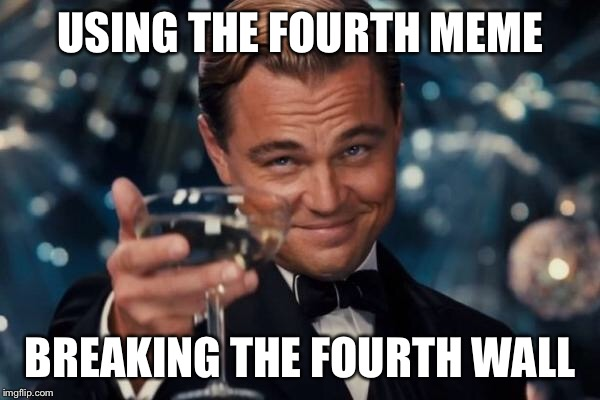 Leonardo Dicaprio Cheers Meme | USING THE FOURTH MEME BREAKING THE FOURTH WALL | image tagged in memes,leonardo dicaprio cheers | made w/ Imgflip meme maker