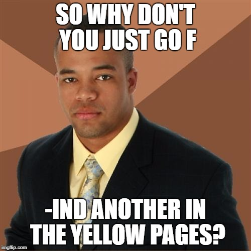 SO WHY DON'T YOU JUST GO F -IND ANOTHER IN THE YELLOW PAGES? | made w/ Imgflip meme maker