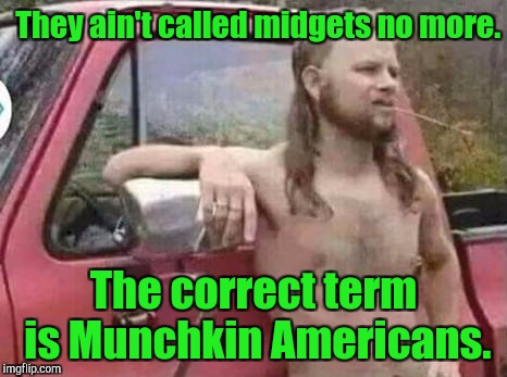 okie red neck hates isis jehadie biatches | They ain't called midgets no more. The correct term is Munchkin Americans. | image tagged in okie red neck hates isis jehadie biatches | made w/ Imgflip meme maker