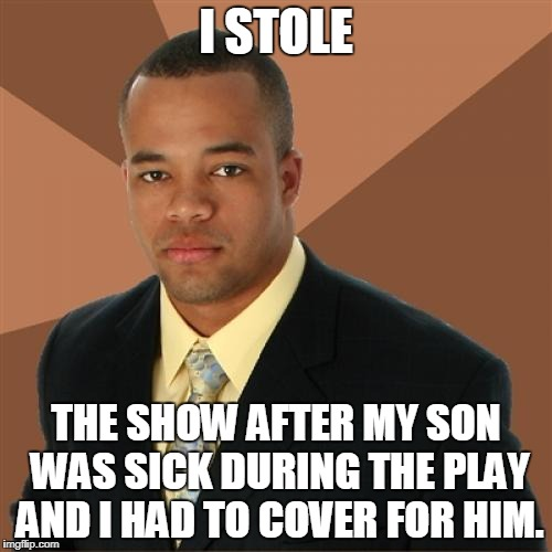 Successful Black Man Meme | I STOLE THE SHOW AFTER MY SON WAS SICK DURING THE PLAY AND I HAD TO COVER FOR HIM. | image tagged in memes,successful black man | made w/ Imgflip meme maker