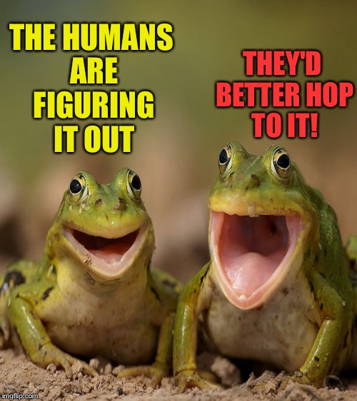 THE HUMANS ARE FIGURING IT OUT THEY'D BETTER HOP TO IT! | made w/ Imgflip meme maker