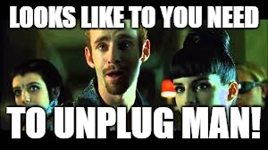 LOOKS LIKE TO YOU NEED TO UNPLUG MAN! | made w/ Imgflip meme maker