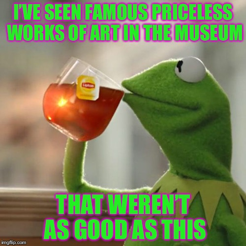 But Thats None Of My Business Meme | I'VE SEEN FAMOUS PRICELESS WORKS OF ART IN THE MUSEUM THAT WEREN'T AS GOOD AS THIS | image tagged in memes,but thats none of my business,kermit the frog | made w/ Imgflip meme maker
