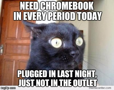 Scared Cat | NEED CHROMEBOOK IN EVERY PERIOD TODAY PLUGGED IN LAST NIGHT, JUST NOT IN THE OUTLET | image tagged in scared cat | made w/ Imgflip meme maker