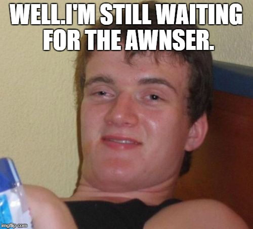 10 Guy Meme | WELL.I'M STILL WAITING FOR THE AWNSER. | image tagged in memes,10 guy | made w/ Imgflip meme maker