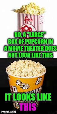 "NO, A ""LARGE"" BOX OF POPCORN IN A MOVIE THEATER DOES NOT LOOK LIKE THIS; IT LOOKS LIKE; THIS 