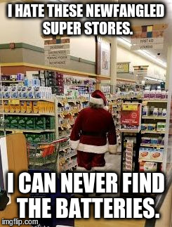I HATE THESE NEWFANGLED SUPER STORES. I CAN NEVER FIND THE BATTERIES. | image tagged in santa claus shopping | made w/ Imgflip meme maker