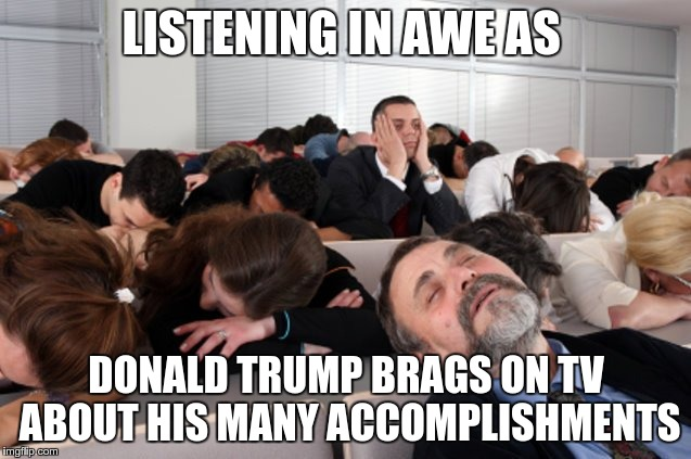 Fake President | LISTENING IN AWE AS DONALD TRUMP BRAGS ON TV ABOUT HIS MANY ACCOMPLISHMENTS | image tagged in trump,nazi,fascist,moron,fear,greed | made w/ Imgflip meme maker