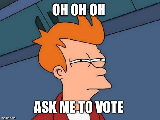 Futurama Fry Meme | OH OH OH ASK ME TO VOTE | image tagged in memes,futurama fry | made w/ Imgflip meme maker