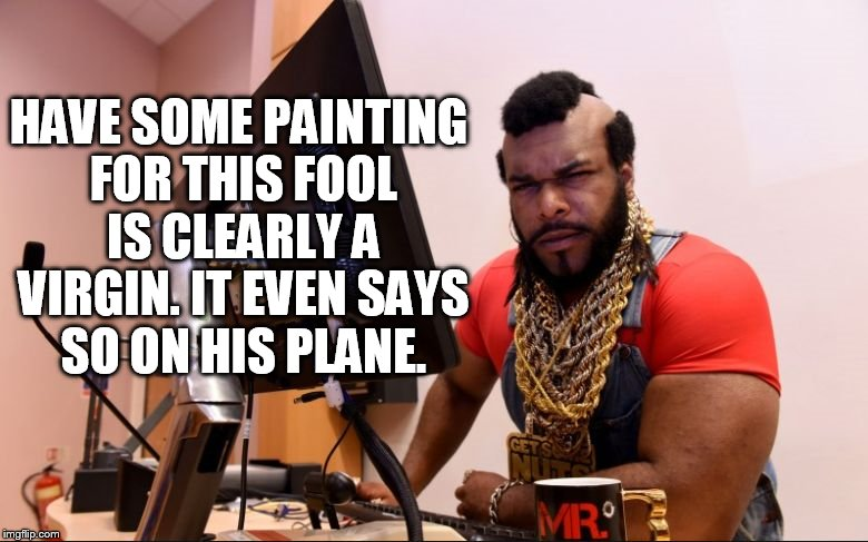 HAVE SOME PAINTING FOR THIS FOOL IS CLEARLY A VIRGIN. IT EVEN SAYS SO ON HIS PLANE. | made w/ Imgflip meme maker