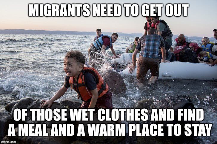 MIGRANTS NEED TO GET OUT OF THOSE WET CLOTHES AND FIND A MEAL AND A WARM PLACE TO STAY | made w/ Imgflip meme maker