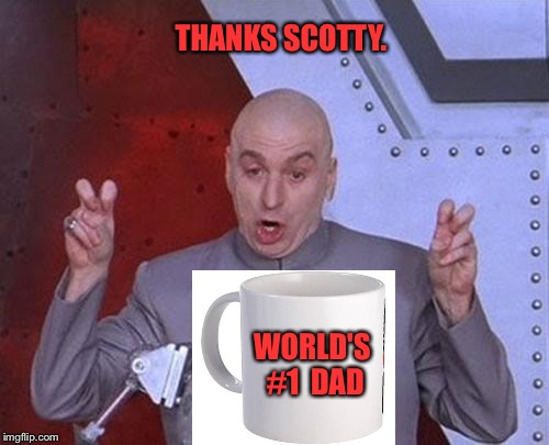 Hey, villains drink coffee too. | THANKS SCOTTY. WORLD'S #1  DAD | image tagged in memes,dr evil laser | made w/ Imgflip meme maker