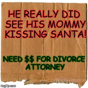 Mrs. Claus homeless card Santa's been very naughty! | HE REALLY DID SEE HIS MOMMY KISSING SANTA! NEED $$ FOR DIVORCE ATTORNEY | image tagged in homeless cardboard | made w/ Imgflip meme maker