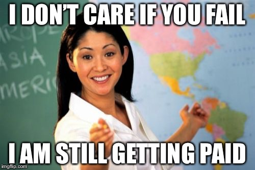 Unhelpful High School Teacher Meme | I DON'T CARE IF YOU FAIL I AM STILL GETTING PAID | image tagged in memes,unhelpful high school teacher | made w/ Imgflip meme maker