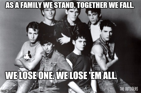 AS A FAMILY WE STAND. TOGETHER WE FALL. WE LOSE ONE. WE LOSE 'EM ALL. | image tagged in outsiders | made w/ Imgflip meme maker