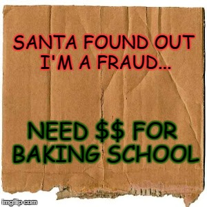 SANTA FOUND OUT I'M A FRAUD... NEED $$ FOR BAKING SCHOOL | image tagged in homeless cardboard | made w/ Imgflip meme maker