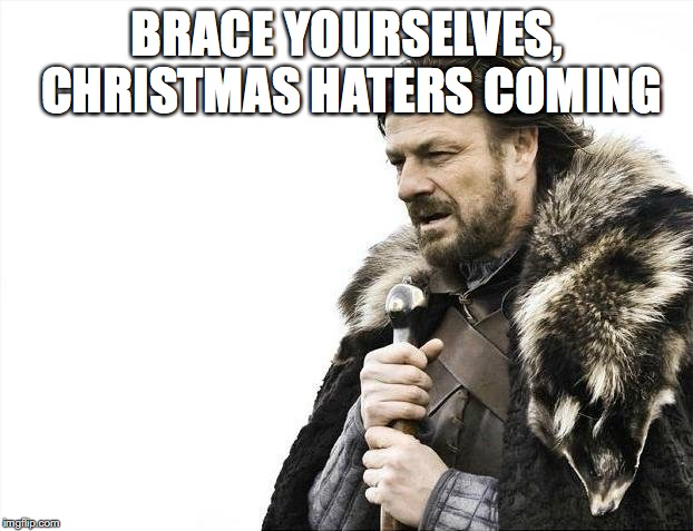 Brace Yourselves X is Coming Meme | BRACE YOURSELVES, CHRISTMAS HATERS COMING | image tagged in memes,brace yourselves x is coming | made w/ Imgflip meme maker