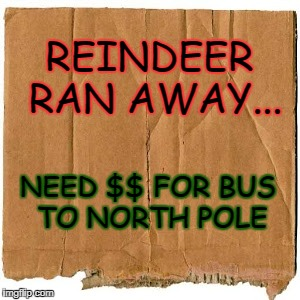 REINDEER RAN AWAY... NEED $$ FOR BUS TO NORTH POLE | image tagged in homeless cardboard | made w/ Imgflip meme maker