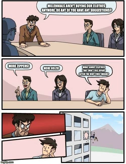 Boardroom Meeting Suggestion Meme | MILLENNIALS AREN'T BUYING OUR CLOTHES ANYMORE. DO ANY OF YOU HAVE ANY SUGGESTIONS? MORE ZIPPERS! MORE HOLES! WHAT ABOUT CLOTHES THAT DON'T F | image tagged in memes,boardroom meeting suggestion | made w/ Imgflip meme maker