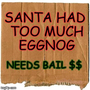 homeless cardboard | SANTA HAD TOO MUCH EGGNOG NEEDS BAIL $$ | image tagged in homeless cardboard | made w/ Imgflip meme maker