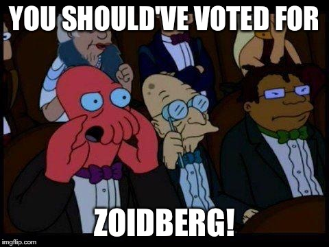 YOU SHOULD'VE VOTED FOR ZOIDBERG! | made w/ Imgflip meme maker
