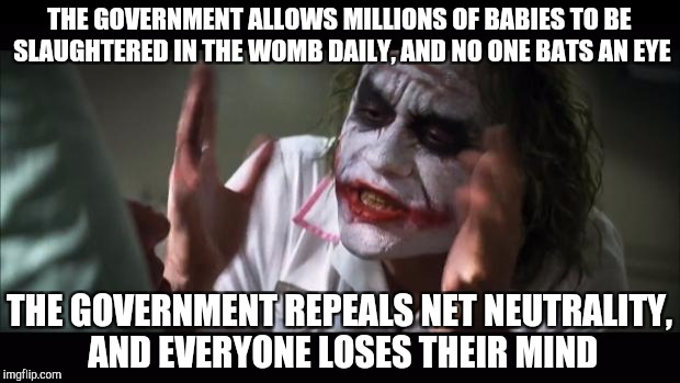 And everybody loses their minds Meme | THE GOVERNMENT ALLOWS MILLIONS OF BABIES TO BE SLAUGHTERED IN THE WOMB DAILY, AND NO ONE BATS AN EYE THE GOVERNMENT REPEALS NET NEUTRALITY,  | image tagged in memes,and everybody loses their minds | made w/ Imgflip meme maker