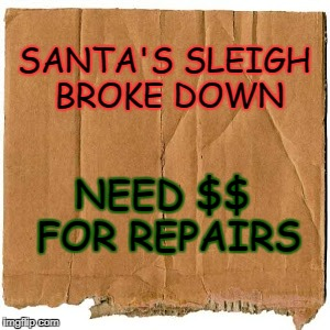 SANTA'S SLEIGH BROKE DOWN NEED $$ FOR REPAIRS | image tagged in homeless cardboard | made w/ Imgflip meme maker