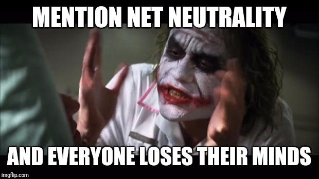 Internet world problems | MENTION NET NEUTRALITY AND EVERYONE LOSES THEIR MINDS | image tagged in memes,and everybody loses their minds | made w/ Imgflip meme maker