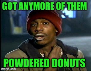 Y'all Got Any More Of That Meme | GOT ANYMORE OF THEM POWDERED DONUTS | image tagged in memes,yall got any more of | made w/ Imgflip meme maker