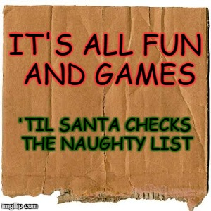 IT'S ALL FUN AND GAMES 'TIL SANTA CHECKS THE NAUGHTY LIST | image tagged in homeless cardboard | made w/ Imgflip meme maker