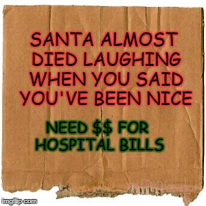 Santa needs help | SANTA ALMOST DIED LAUGHING WHEN YOU SAID YOU'VE BEEN NICE NEED $$ FOR HOSPITAL BILLS | image tagged in homeless cardboard,santa claus,hospital | made w/ Imgflip meme maker