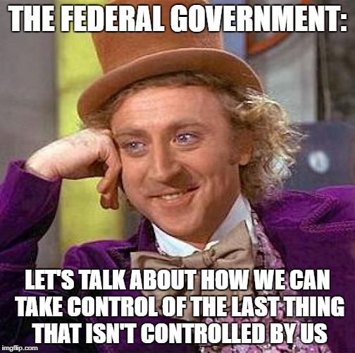 Creepy Condescending Wonka Meme | THE FEDERAL GOVERNMENT: LET'S TALK ABOUT HOW WE CAN TAKE CONTROL OF THE LAST THING THAT ISN'T CONTROLLED BY US | image tagged in memes,creepy condescending wonka | made w/ Imgflip meme maker