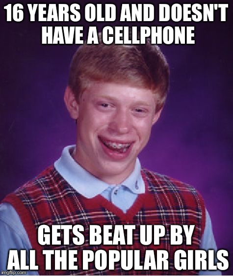 Bad Luck Brian Meme | 16 YEARS OLD AND DOESN'T HAVE A CELLPHONE GETS BEAT UP BY ALL THE POPULAR GIRLS | image tagged in memes,bad luck brian | made w/ Imgflip meme maker