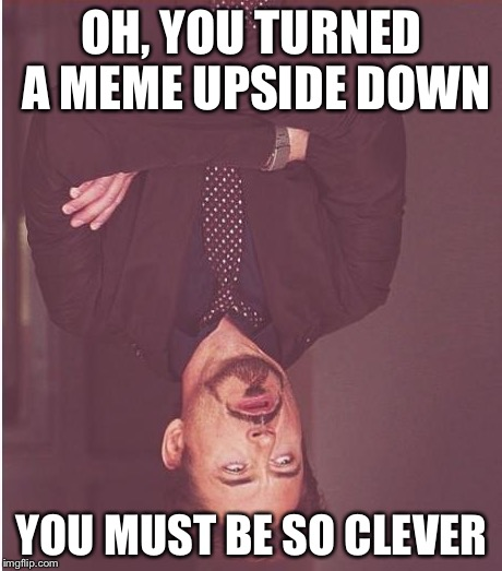 Face You Make Robert Downey Jr Meme | OH, YOU TURNED A MEME UPSIDE DOWN YOU MUST BE SO CLEVER | image tagged in memes,face you make robert downey jr | made w/ Imgflip meme maker